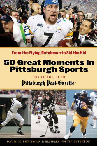 "50 Great Moments in Pittsburgh Sports from the Pages of the Pittsburgh Post-Gazette: From the Flying Dutchman to Sid the Kid, by David M. Shribman & Richard ""Pete"" Peterson"