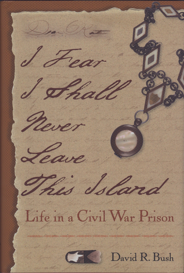 I Fear I Shall Never Leave This Island: Life in a Civil War Prison, by David R. Bush