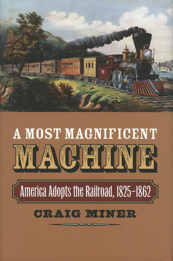 A Most Magnificent Machine: America Adopts the Railroad, 1825-1862, by Craig Miner