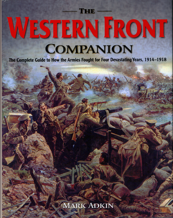 The Western Front Companion: The Complete Guide to How the Armies Fought for Four Devastating Years, 1914—1918, by Mark Adkin