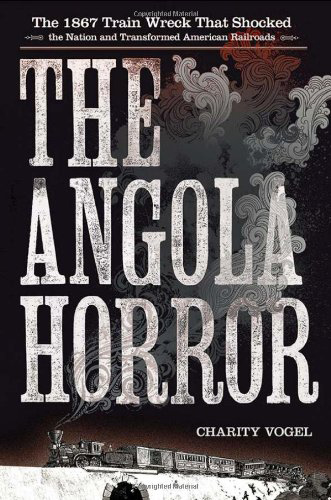 The Angola Horror: The 1867 Train Wreck that Shocked the Nation and Transformed American Railroads, by Charity Vogel