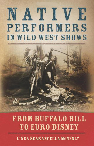 Native Performers in Wild West Shows: From Buffalo Bill to Euro Disney, by Linda Scarangella McNenly