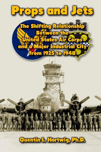 Props and Jets: The Shifting Relationship Between the United States Air Corps and a Major Industrial City from 1925 to 1948, by Quentin L. Hartwig, Ph.D.