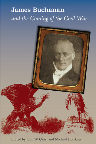 James Buchanan and the Coming of the Civil War, Edited by John W. Quist and Michael J. Birkner
