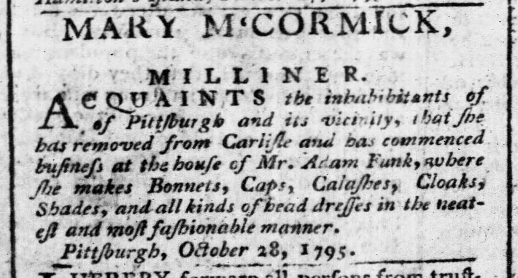 Advertisement for Mary McCormick, Milliner, Pittsburgh, 1795. Since the earliest days of Pittsburgh's existence, women ran small businesses such as this millinery shop. They were often run out of private homes. The Pittsburgh Weekly Gazette, November 28, 1795.